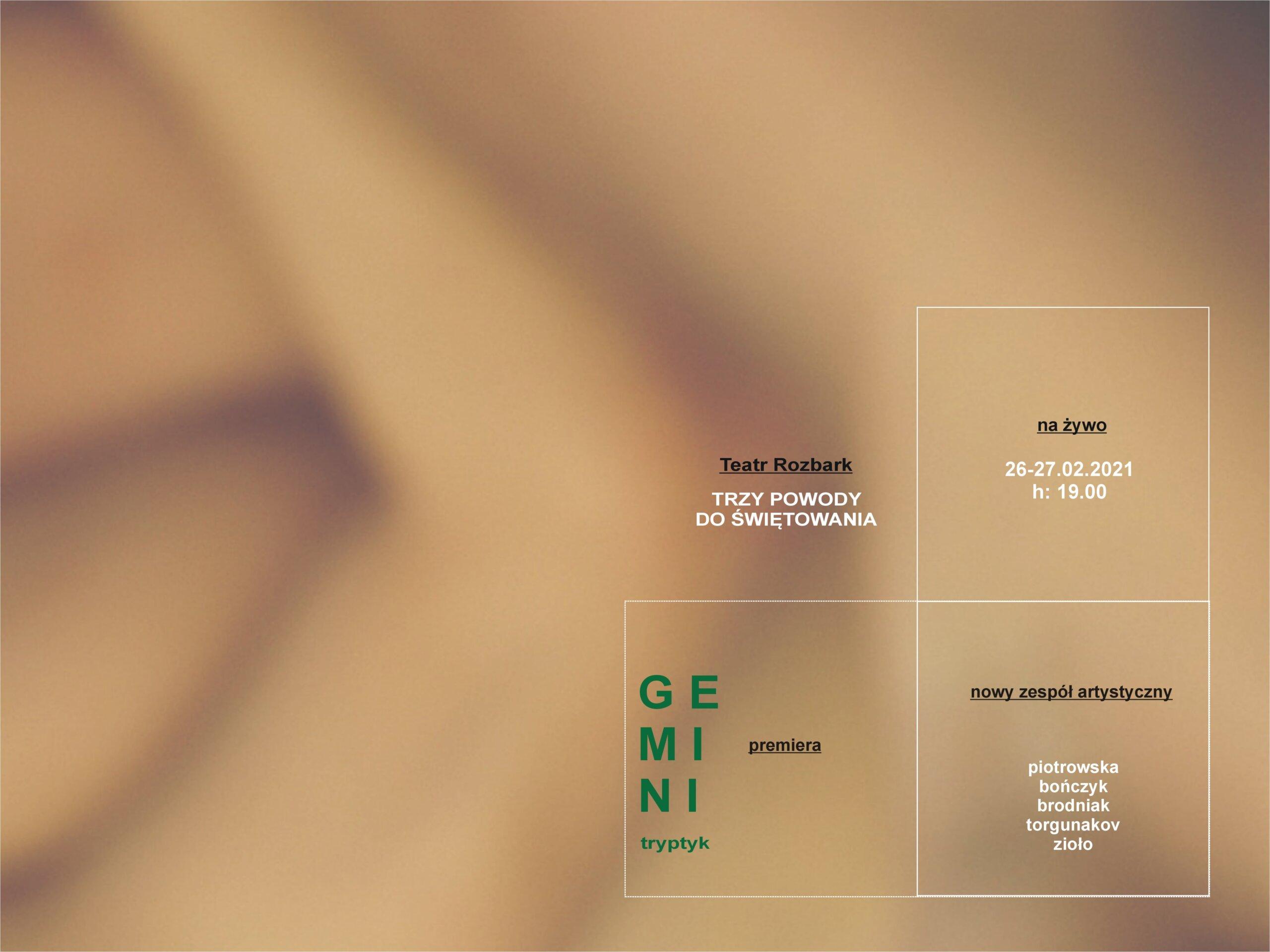 Plakat do spektaklu Gemini, w kolrach cielistych, zamazane tło. W prawym dolnym rogu napis Teatr Rozbark trzy powody do świętowania. Pod nim w kwadreacie zielony napis Gemini tryptyk, premiera.Obok w kwadratach napisy: na żywo 26-27.02.2021 h: 19.00 oraz napis nowy zespół artystyczny piotrowska bończyk brodniak torgunakov zioło.